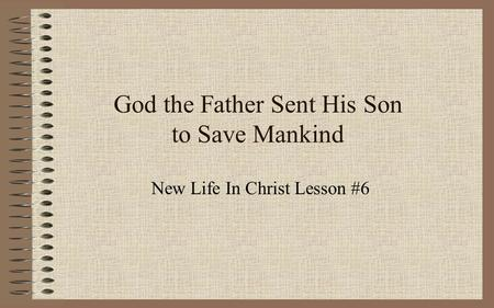 God the Father Sent His Son to Save Mankind New Life In Christ Lesson #6.
