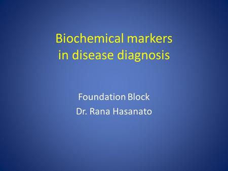 Biochemical markers in disease diagnosis Foundation Block Dr. Rana Hasanato.