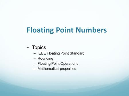 Floating Point Numbers Topics –IEEE Floating Point Standard –Rounding –Floating Point Operations –Mathematical properties.