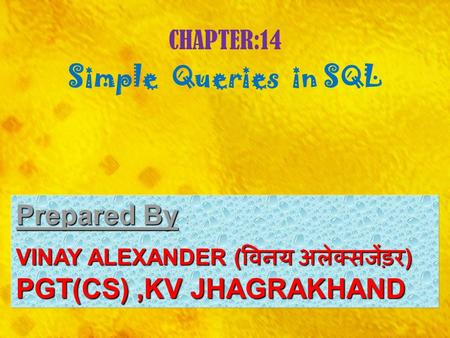 CHAPTER:14 Simple Queries in SQL Prepared By Prepared By : VINAY ALEXANDER ( विनय अलेक्सजेंड़र ) PGT(CS),KV JHAGRAKHAND.