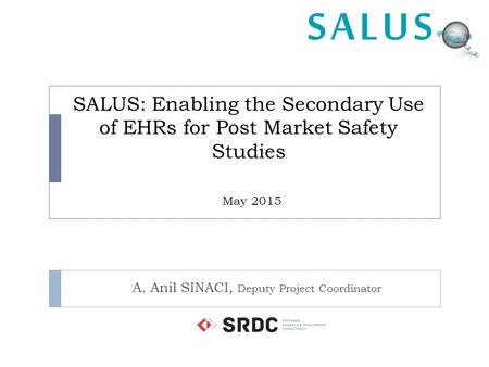 SALUS: Enabling the Secondary Use of EHRs for Post Market Safety Studies May 2015 A. Anil SINACI, Deputy Project Coordinator.