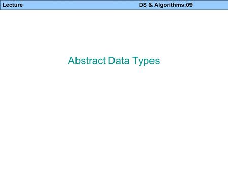 Lecture DS & Algorithms:09 Abstract Data Types. Lecture DS & Algorithms:09 2 Abstract Data Types Data Type: A data type is a collection of values and.