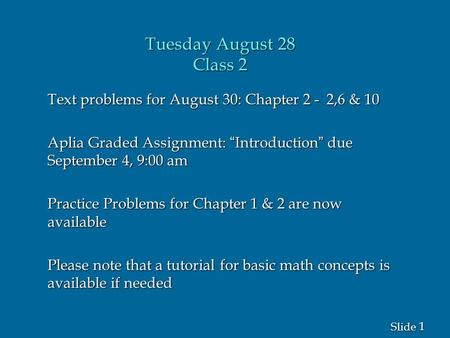 "1 1 Slide Tuesday August 28 Class <strong>2</strong> Text problems for August 30: Chapter <strong>2</strong> - <strong>2</strong>,6 & 10 Aplia Graded Assignment: ""Introduction"" due September 4, 9:00 am."