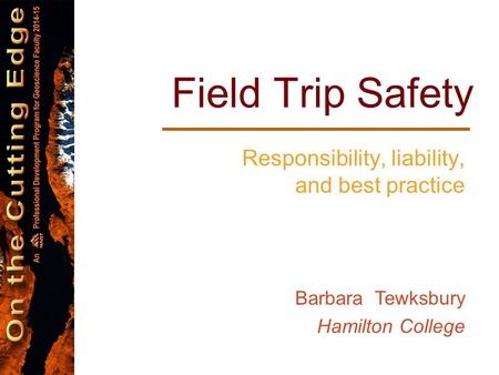 Field Trip Safety Responsibility, liability, and best practice Barbara Tewksbury Hamilton College.