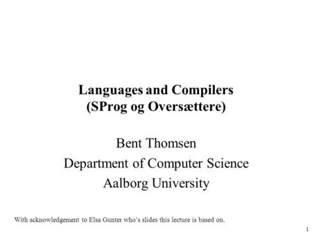 1 Languages and Compilers (SProg og Oversættere) Bent Thomsen Department of Computer Science Aalborg University With acknowledgement to Elsa Gunter who's.