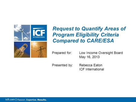 0 icfi.com | Request to Quantify Areas of Program Eligibility Criteria Compared to CARE/ESA Prepared for: Low Income Oversight Board May 16, 2013 Presented.