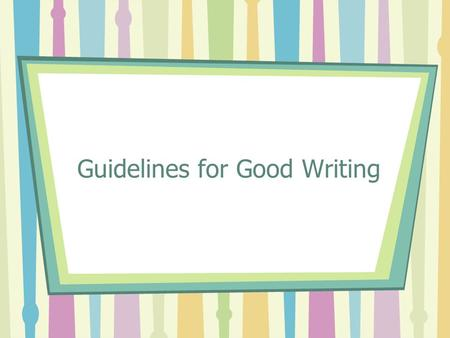 Guidelines for Good Writing. Be Clear All public writing is an attempt to communicate with other people. Your readers need to be able to understand what.