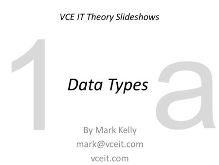 VCE IT Theory Slideshows By Mark Kelly vceit.com Data Types 1 a.