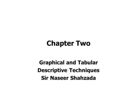 Chapter Two Graphical and Tabular Descriptive Techniques Sir Naseer Shahzada.
