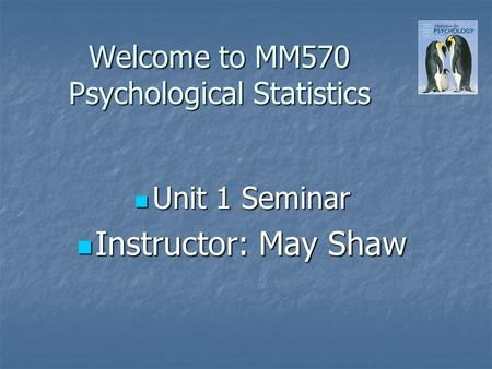 Welcome to MM570 Psychological Statistics Unit 1 Seminar Unit 1 Seminar Instructor: May Shaw Instructor: May Shaw.