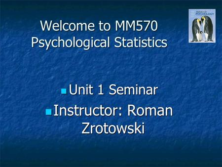 Welcome to MM570 Psychological Statistics Unit 1 Seminar Unit 1 Seminar Instructor: Roman Zrotowski Instructor: Roman Zrotowski.