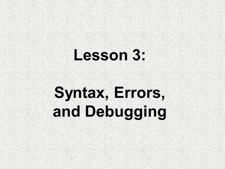 Lesson 3: Syntax, Errors, and Debugging. Objectives: –Construct and use numeric and string literals. –Name and use variables and constants. –Create arithmetic.