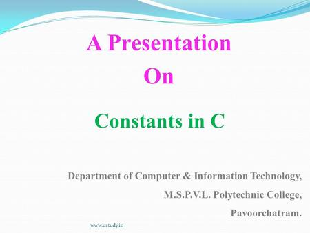 Constants in C A Presentation On Department of Computer & Information Technology, M.S.P.V.L. Polytechnic College, Pavoorchatram. www.ustudy.in.