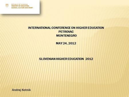 INTERNATIONAL CONFERENCE ON HIGHER EDUCATION PETROVAC MONTENEGRO MAY 24, 2012 SLOVENIAN HIGHER EDUCATION 2012 Andrej Kotnik.