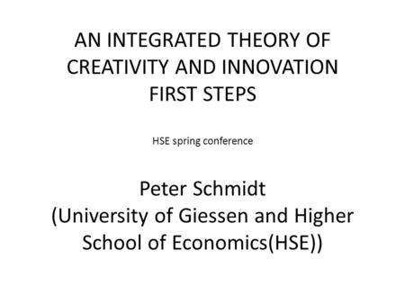 AN INTEGRATED THEORY OF CREATIVITY AND INNOVATION FIRST STEPS HSE spring conference Peter Schmidt (University of Giessen and Higher School of Economics(HSE))