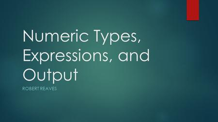 Numeric Types, Expressions, and Output ROBERT REAVES.