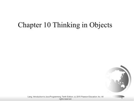 Liang, Introduction to Java Programming, Tenth Edition, (c) 2015 Pearson Education, Inc. All rights reserved. 1 Chapter 10 Thinking in Objects.