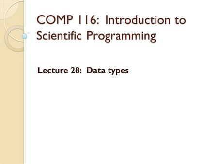COMP 116: Introduction to Scientific Programming Lecture 28: Data types.