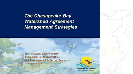 James Edward, Deputy Director Chesapeake Bay Program Office U.S. Environmental Protection Agency November 20, 2014 The Bay's Health & Future: How it's.