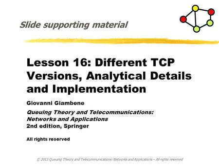 Lesson 16: Different TCP Versions, Analytical Details <strong>and</strong> Implementation Giovanni Giambene Queuing <strong>Theory</strong> <strong>and</strong> Telecommunications: <strong>Networks</strong> <strong>and</strong> Applications.