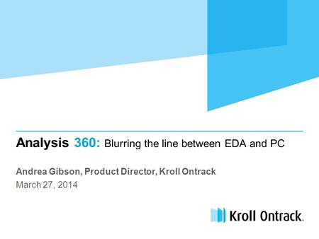 Analysis 360: Blurring the line between EDA and PC Andrea Gibson, Product Director, Kroll Ontrack March 27, 2014.