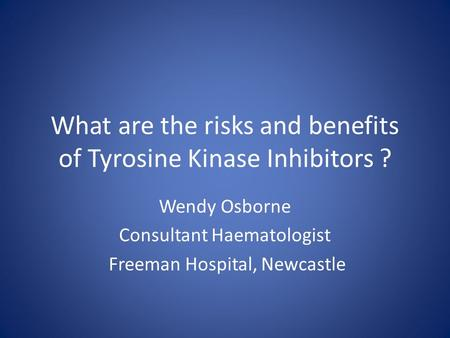 What are the risks and benefits of Tyrosine Kinase Inhibitors ? Wendy Osborne Consultant Haematologist Freeman Hospital, Newcastle.