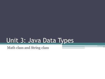 Unit 3: Java Data Types Math class and String class.