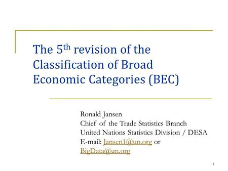1 The 5 th revision of the Classification of Broad Economic Categories (BEC) Ronald Jansen Chief of the Trade Statistics Branch United Nations Statistics.