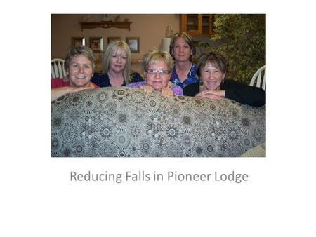 Reducing Falls in Pioneer Lodge.  Each Resident on Admission will have a Fall Risk Assessment – SCOTT FALL TOOL  Each resident's room will have an environmental.