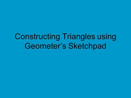 Constructing Triangles using Geometer's Sketchpad.