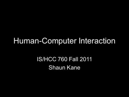 Human-Computer Interaction IS/HCC 760 Fall 2011 Shaun Kane.