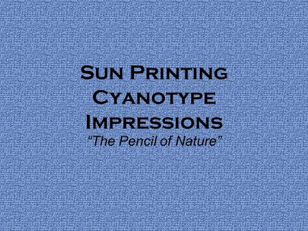 "Sun Printing Cyanotype Impressions ""The Pencil of Nature"""
