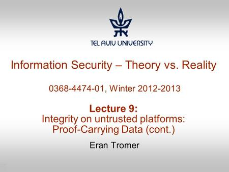 1 Information Security – Theory vs. Reality 0368-4474-01, Winter 2012-2013 Lecture 9: Integrity on untrusted platforms: Proof-Carrying Data (cont.) Eran.