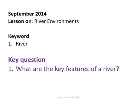 September 2014 Lesson on: River Environments Keyword 1.River Key question 1.What are the key features of a river? Dwight Sutherland 2014.