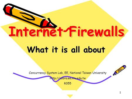 1 Internet Firewalls What it is all about Concurrency System Lab, EE, National Taiwan University  R355.
