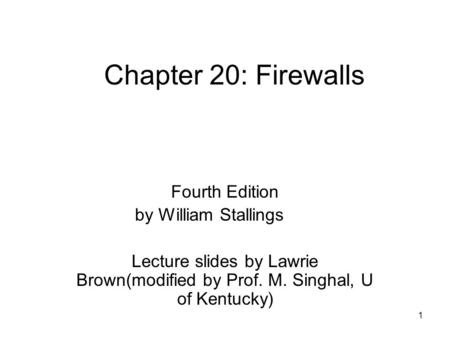 1 Chapter 20: Firewalls Fourth Edition by William Stallings Lecture slides by Lawrie Brown(modified by Prof. M. Singhal, U of Kentucky)