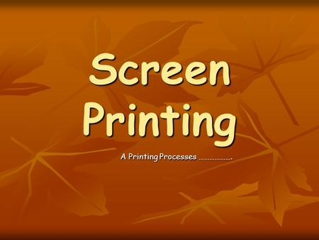 Screen Printing A Printing Processes ……………….. To Be Successful You Must Be Able To: A*  Justify the selection and use of Screen Printing to produce a.