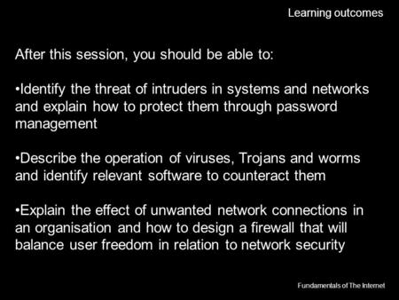 Fundamentals of The Internet Learning outcomes After this session, you should be able to: Identify the threat of intruders in systems and networks and.