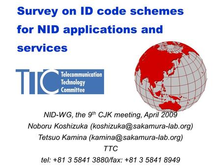 Survey on ID code schemes for NID applications and services NID-WG, the 9 th CJK meeting, April 2009 Noboru Koshizuka Tetsuo.