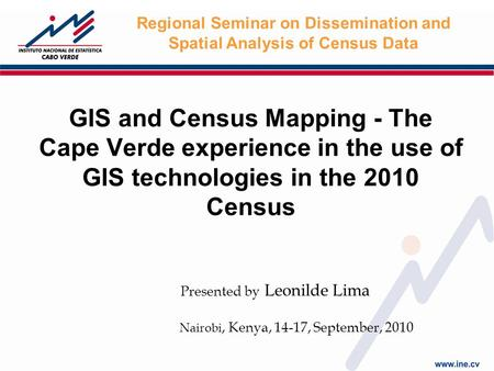 GIS and Census Mapping - The Cape Verde experience in the use of GIS technologies in the 2010 Census Nairobi, Kenya, 14-17, September, 2010 Regional Seminar.