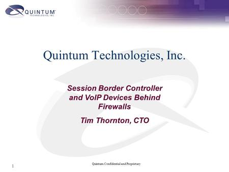 Quintum Confidential and Proprietary 1 Quintum Technologies, Inc. Session Border Controller and VoIP Devices Behind Firewalls Tim Thornton, CTO.