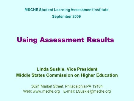 Using Assessment Results Linda Suskie, Vice President Middle States Commission on Higher Education 3624 Market Street, Philadelphia PA 19104 Web: www.msche.orgE-mail: