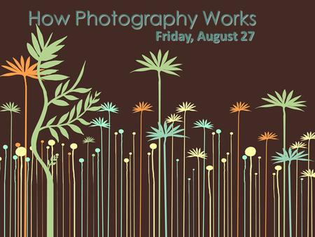How Photography Works Friday, August 27. SWBAT explain the permanent formation of an image How photography works.