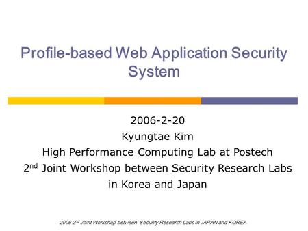 2006 2 nd Joint Workshop between Security Research Labs in JAPAN and KOREA Profile-based Web Application Security System 2006-2-20 Kyungtae Kim High Performance.