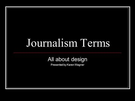 Journalism Terms All about design Presented by Karen Wagner.