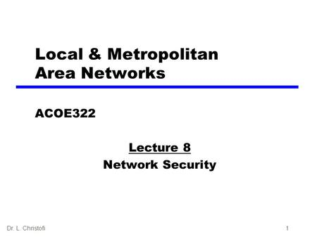 Dr. L. Christofi1 Local & Metropolitan Area Networks ACOE322 Lecture 8 Network Security.