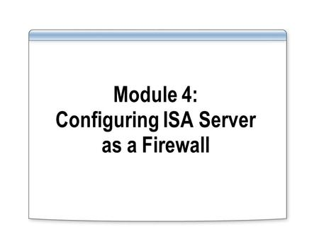 Module 4: Configuring ISA Server as a Firewall. Overview Using ISA Server as a Firewall Examining Perimeter Networks and Templates Configuring System.