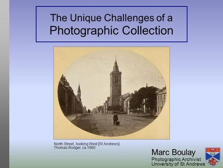 The Unique Challenges of a Photographic Collection Marc Boulay Photographic Archivist University of St Andrews North Street, looking West [St Andrews]