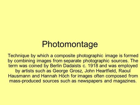 Photomontage Technique by which a composite photographic image is formed by combining images from separate photographic sources. The term was coined by.