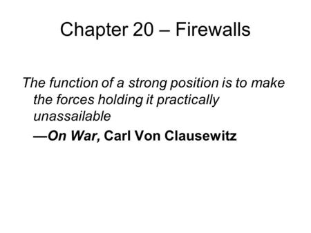Chapter 20 – Firewalls The function of a strong position is to make the forces holding it practically unassailable —On War, Carl Von Clausewitz.